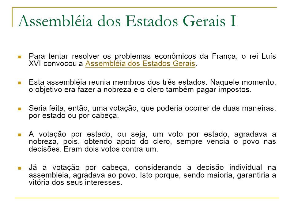 Assembléia dos Estados Gerais I Para tentar resolver os problemas econômicos da França, o rei Luís XVI convocou a Assembléia dos Estados Gerais.Assembléia dos Estados Gerais Esta assembléia reunia membros dos três estados.