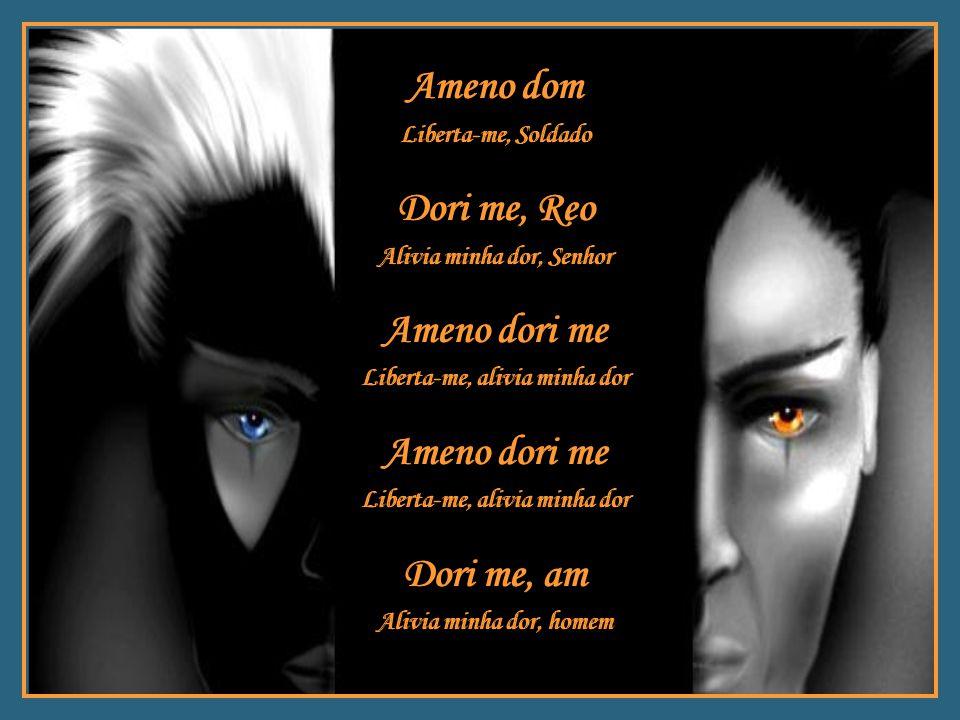 Ameno dore Liberta-me, alivia minha dor Ameno dori me Liberta-me, alivia minha dor Ameno dori me Liberta-me, alivia minha dor Ameno dore Liberta-me, a