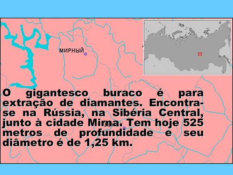 O gigantesco buraco é para extração de diamantes. Encontra- se na Rússia, na Sibéria Central, junto à cidade Mirna. Tem hoje 525 metros de profundidad