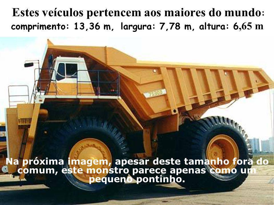Estes veículos pertencem aos maiores do mundo : comprimento: 13,36 m,largura: 7,78 m, altura: 6,65 m Na próxima imagem, apesar deste tamanho fora do c
