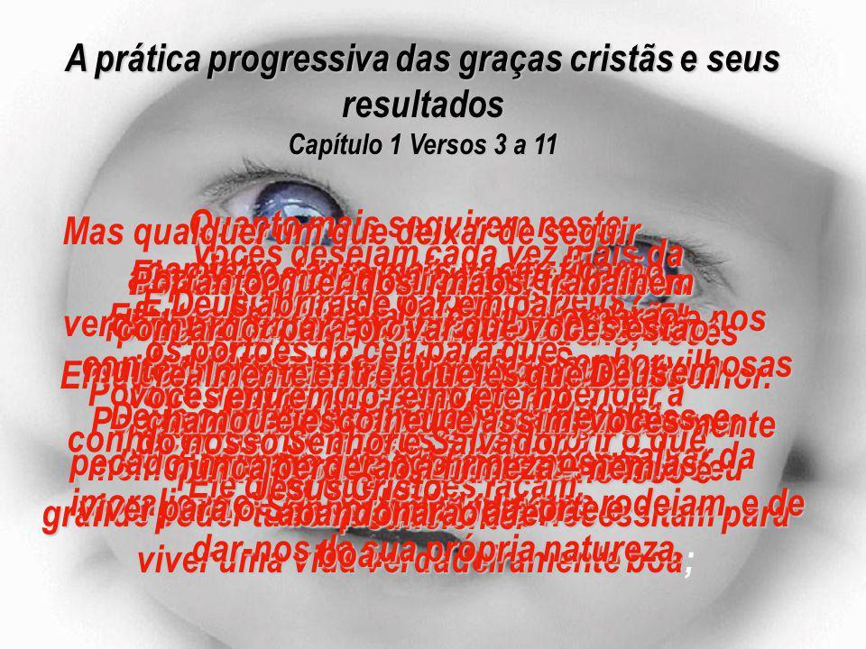 A prática progressiva das graças cristãs e seus resultados Capítulo 1 Versos 3 a 11 Vocês desejam cada vez mais da bondade e da paz de Deus.