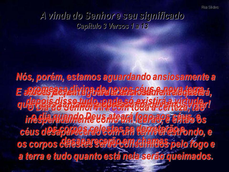 A vinda do Senhor e seu significado Capítulo 3 Versos 1 a 13 Esta é minha segunda carta a vocês, queridos irmãos, e em ambas eu tenho procurado relemb