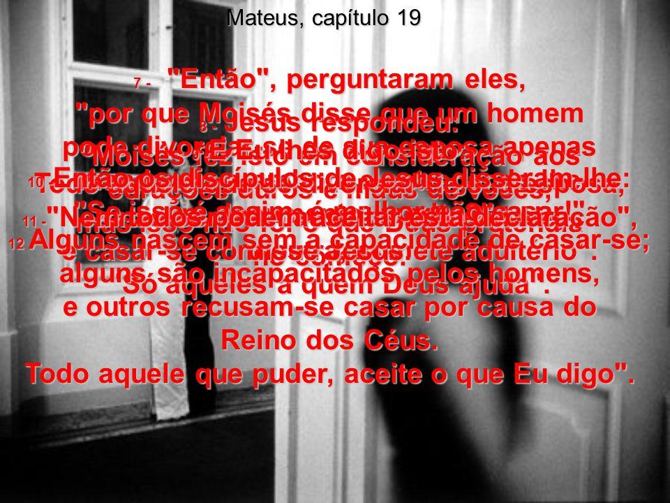 Mateus, capítulo 5:31e32 31 - A lei de Moisés diz: Se alguém quiser desfazer-se de sua esposa, pode divorciar-se dela apenas mandando-a embora e entre