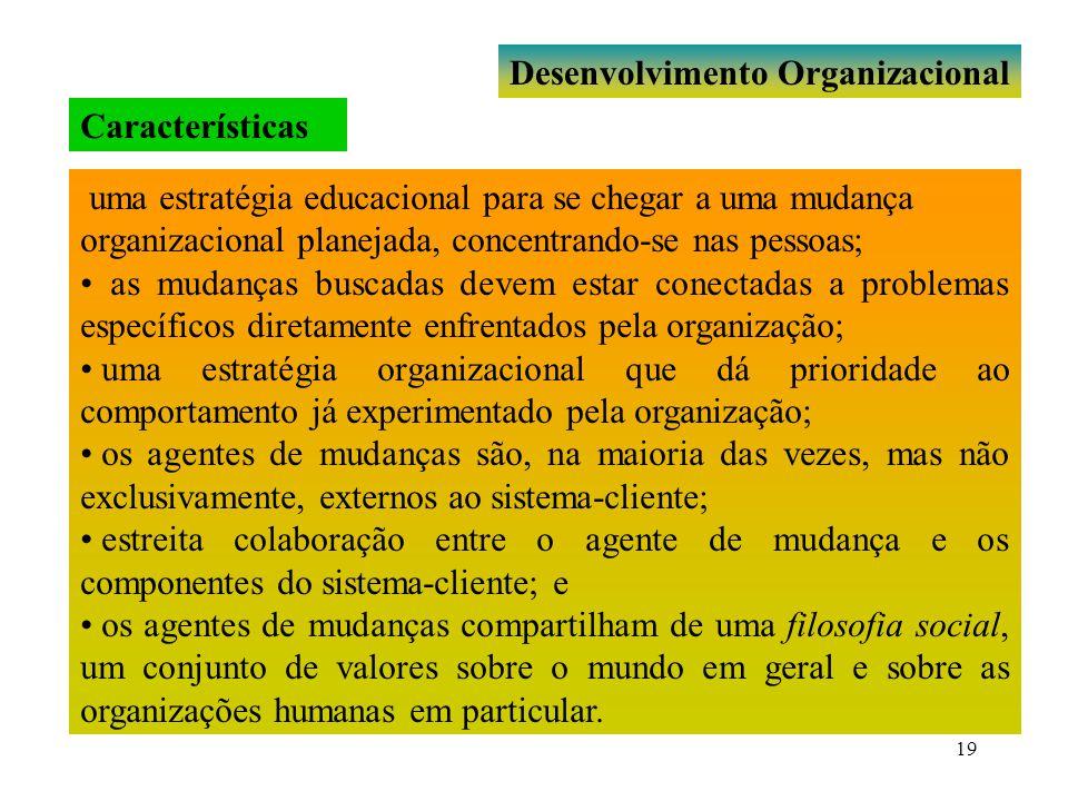 19 Desenvolvimento Organizacional uma estratégia educacional para se chegar a uma mudança organizacional planejada, concentrando-se nas pessoas; as mu