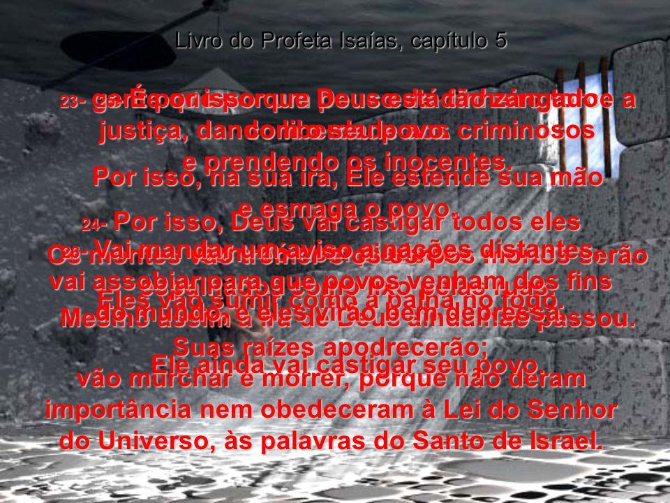 21 - Pobre de quem se considera muito sábio, e quem se acha uma pessoa inteligente e sensata! Livro do Profeta Isaías, capítulo 5 22 - Coitados dos qu