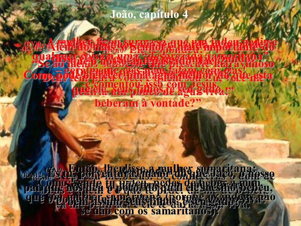 João, capítulo 4 (BV)1a3- Quando o Senhor ouviu dizer que os fariseus sabiam que multidões maiores do que as que iam a João vinham a Ele, para serem b