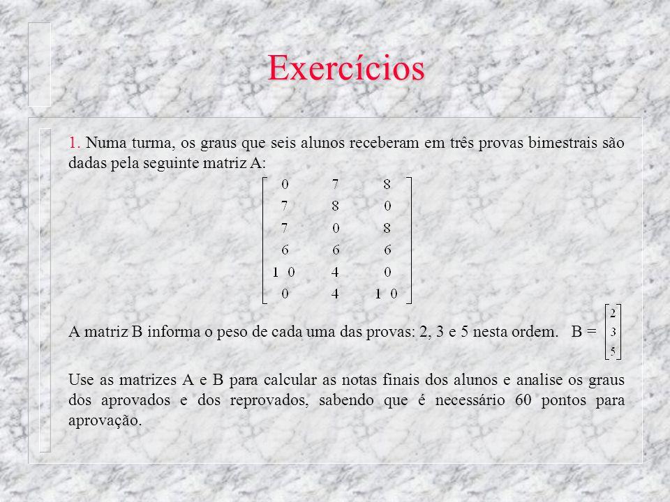 Exercícios 1. Numa turma, os graus que seis alunos receberam em três provas bimestrais são dadas pela seguinte matriz A: A matriz B informa o peso de