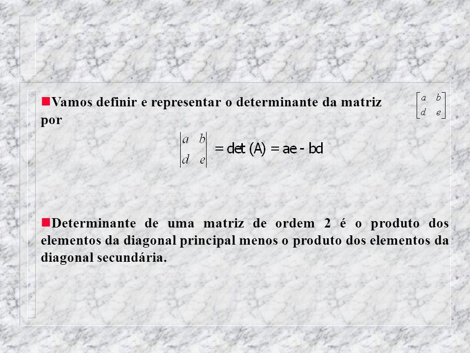 Vamos definir e representar o determinante da matriz por Determinante de uma matriz de ordem 2 é o produto dos elementos da diagonal principal menos o