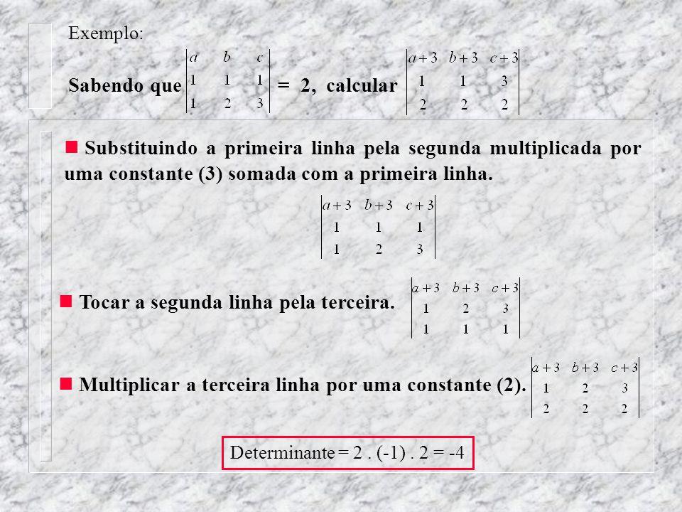 Exemplo: Sabendo que = 2, calcular Tocar a segunda linha pela terceira. Substituindo a primeira linha pela segunda multiplicada por uma constante (3)