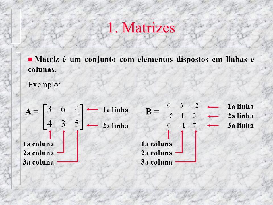 1. Matrizes n Matriz é um conjunto com elementos dispostos em linhas e colunas. Exemplo: 1a linha 2a linha 1a coluna 2a coluna 3a coluna A =B = 1a col