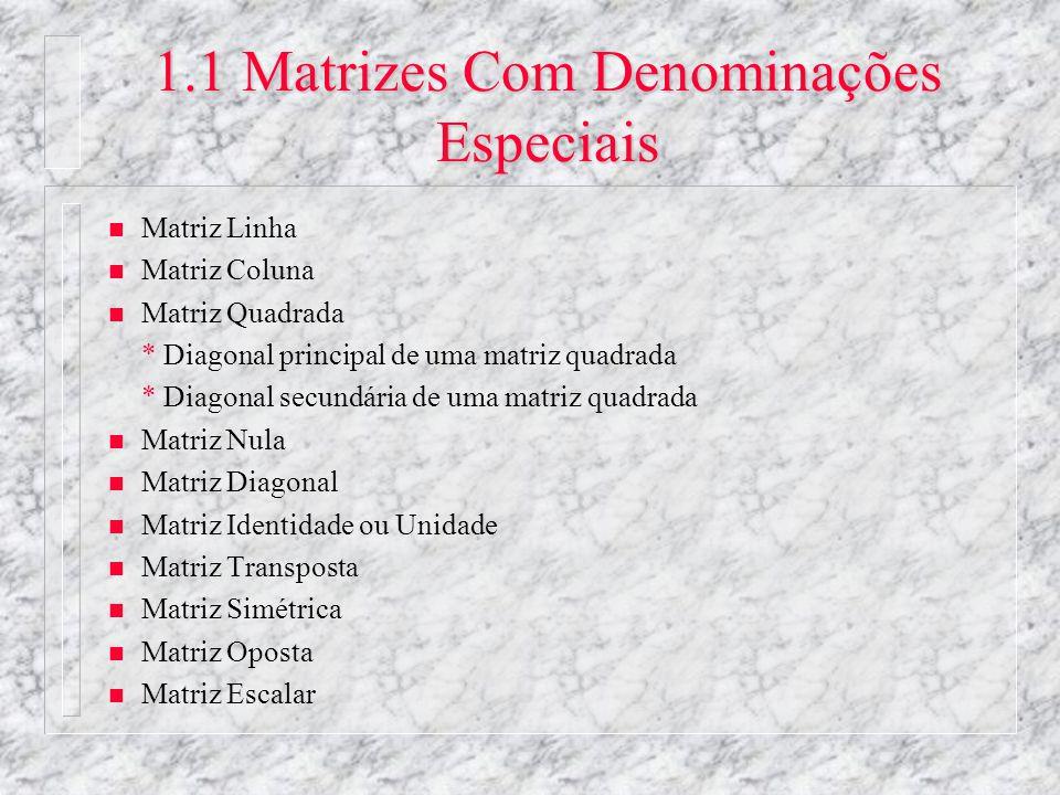 1.1 Matrizes Com Denominações Especiais n Matriz Linha n Matriz Coluna n Matriz Quadrada * Diagonal principal de uma matriz quadrada * Diagonal secund