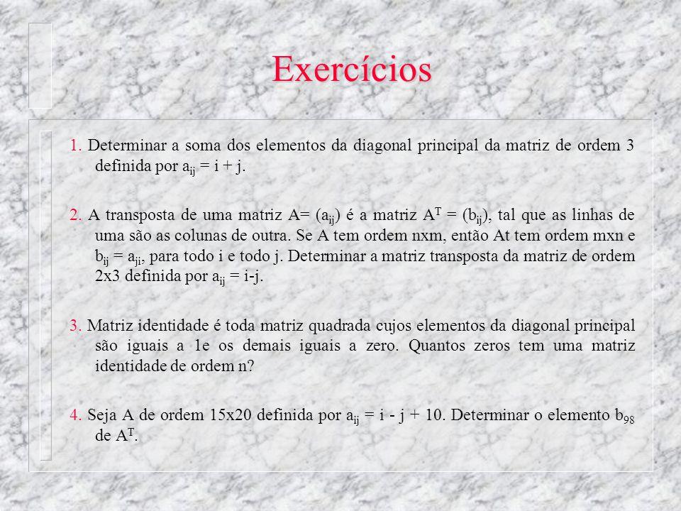 Exercícios 1. Determinar a soma dos elementos da diagonal principal da matriz de ordem 3 definida por a ij = i + j. 2. A transposta de uma matriz A= (