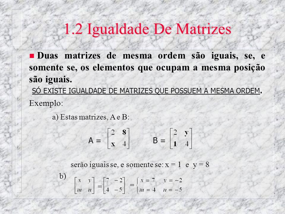 1.2 Igualdade De Matrizes n Duas matrizes de mesma ordem são iguais, se, e somente se, os elementos que ocupam a mesma posição são iguais. SÓ EXISTE I