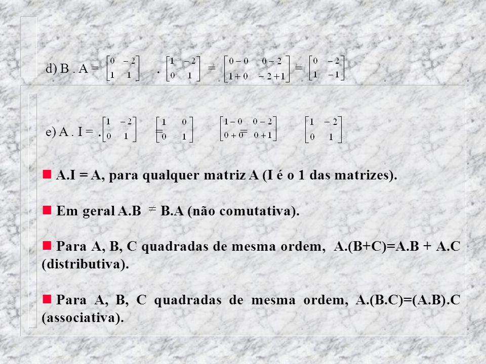 d) B. A =. = = e) A. I =. == A.I = A, para qualquer matriz A (I é o 1 das matrizes). Em geral A.B B.A (não comutativa). Para A, B, C quadradas de mesm