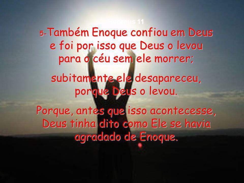 5- Também 5- Também Enoque confiou em Deus e foi por isso que Deus o levou para o céu sem ele morrer; subitamente ele desapareceu, porque Deus o levou.