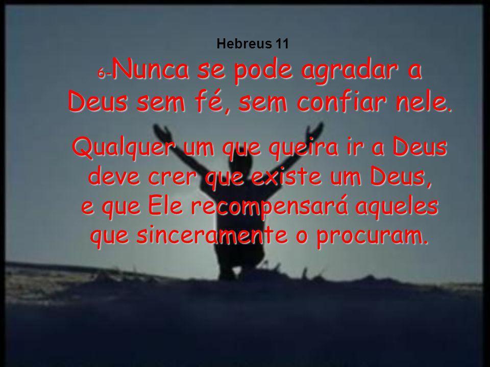 6-Nunca se pode agradar a Deus sem fé, sem confiar nele.