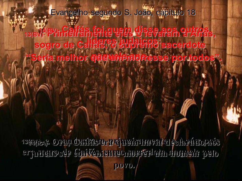 13(BV)- Primeiramente eles o levaram a Anás, sogro de Caifás, o supremo sacerdote naquele ano.