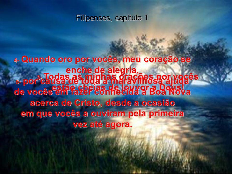 Filipenses, capítulo 1 3- Todas as minhas orações por vocês estão cheias de louvor a Deus.