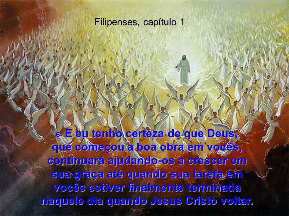 Filipenses, capítulo 1 3- Todas as minhas orações por vocês estão cheias de louvor a Deus! 4- Quando oro por vocês, meu coração se enche de alegria, 5