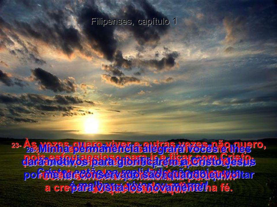 Filipenses, capítulo 1 18- Mas não importa a razão pela qual eles o estão fazendo; perdura o fato de que a Boa Nova de Cristo está sendo pregada, e eu