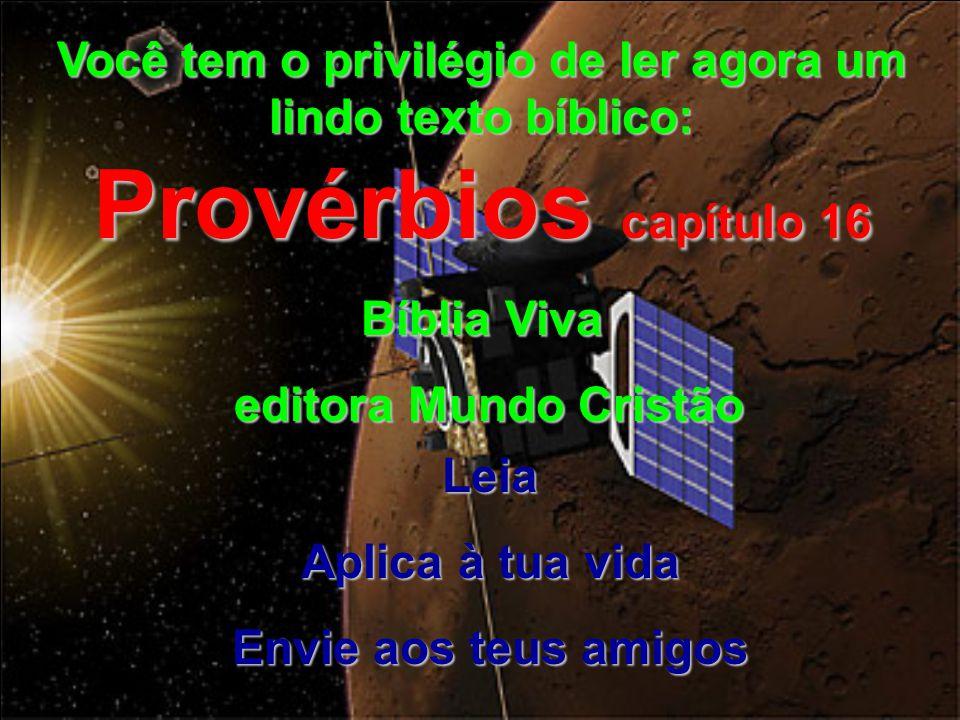Você tem o privilégio de ler agora um lindo texto bíblico: Provérbios capítulo 16 Bíblia Viva editora Mundo Cristão editora Mundo Cristão Leia Aplica à tua vida Envie aos teus amigos