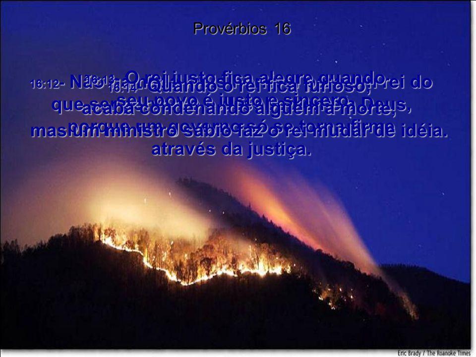 16:12- Não há nada mais horrível para um rei do que ser perverso e desobediente a Deus, porque um governo só se torna firme através da justiça.