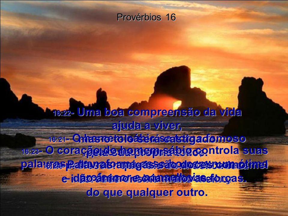 16:21- O homem sábio se torna famoso pelo seu bom senso; um professor que fala com delicadeza e interesse ensina muito melhor do que qualquer outro.