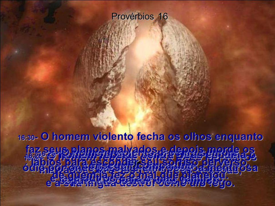 16:27- O homem rebelde contra Deus faz planos malvados para destruir outras pessoas, e a sua língua destrói como um fogo.