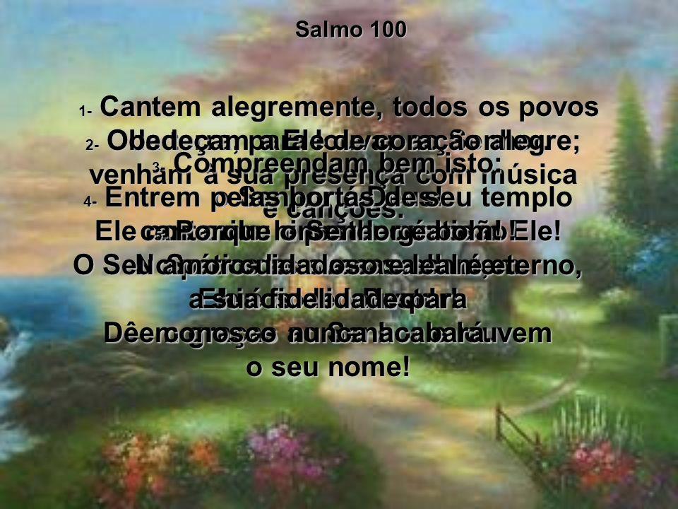 Salmo 100 1- Cantem alegremente, todos os povos da terra, para louvar ao Senhor.