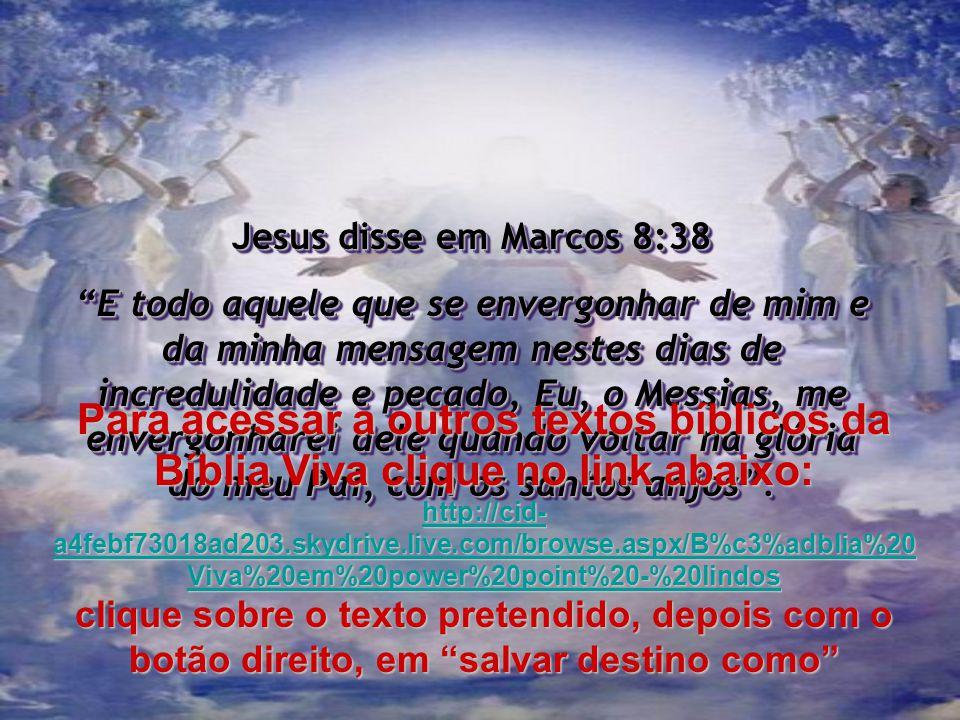Jesus disse em Marcos 8:38 E todo aquele que se envergonhar de mim e da minha mensagem nestes dias de incredulidade e pecado, Eu, o Messias, me envergonharei dele quando voltar na glória do meu Pai, com os santos anjos.