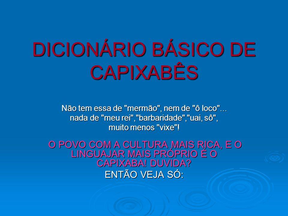 DICIONÁRIO BÁSICO DE CAPIXABÊS DICIONÁRIO BÁSICO DE CAPIXABÊS Não tem essa de