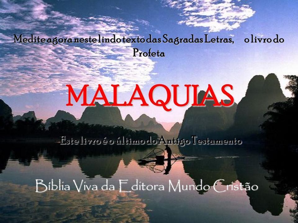 Medite agora neste lindo texto das Sagradas Letras, o livro do Profeta MALAQUIAS MALAQUIAS Este livro é o último do Antigo Testamento Este livro é o último do Antigo Testamento Bíblia Viva da Editora Mundo Cristão