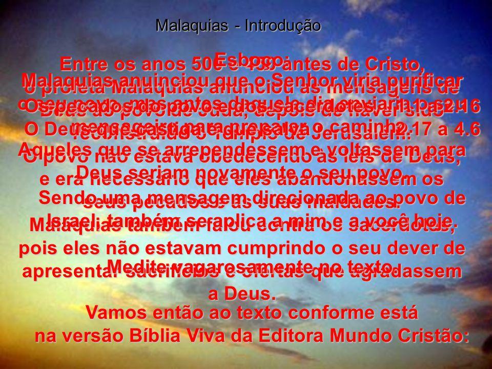 Malaquias - Introdução Entre os anos 500 e 450 antes de Cristo, o profeta Malaquias anunciou as mensagens de Deus ao povo de Judá, depois de haver sido reconstruído o Templo de Jerusalém.