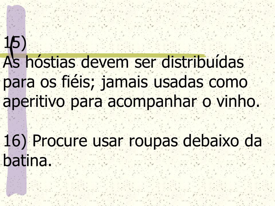 15) As hóstias devem ser distribuídas para os fiéis; jamais usadas como aperitivo para acompanhar o vinho. 16) Procure usar roupas debaixo da batina.