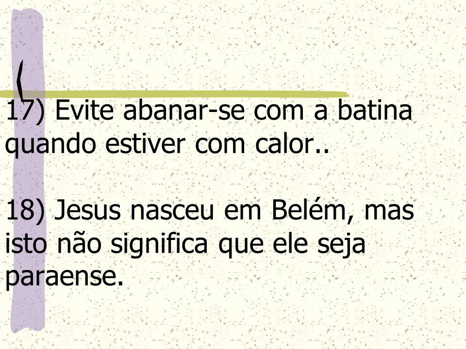 17) Evite abanar-se com a batina quando estiver com calor.. 18) Jesus nasceu em Belém, mas isto não significa que ele seja paraense.