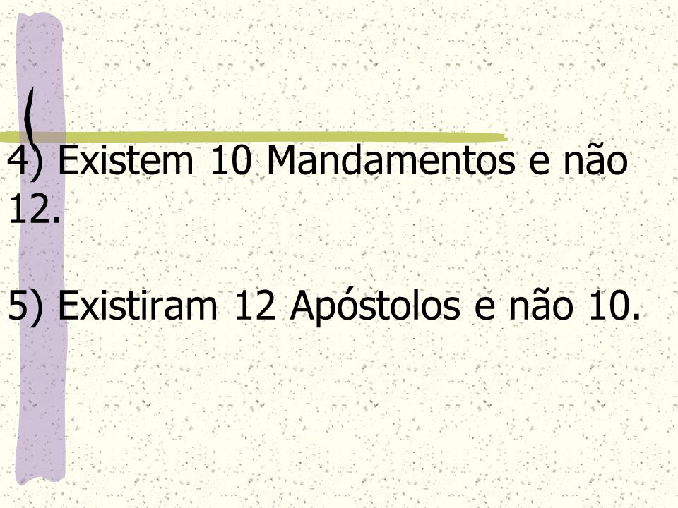 4) Existem 10 Mandamentos e não 12. 5) Existiram 12 Apóstolos e não 10.