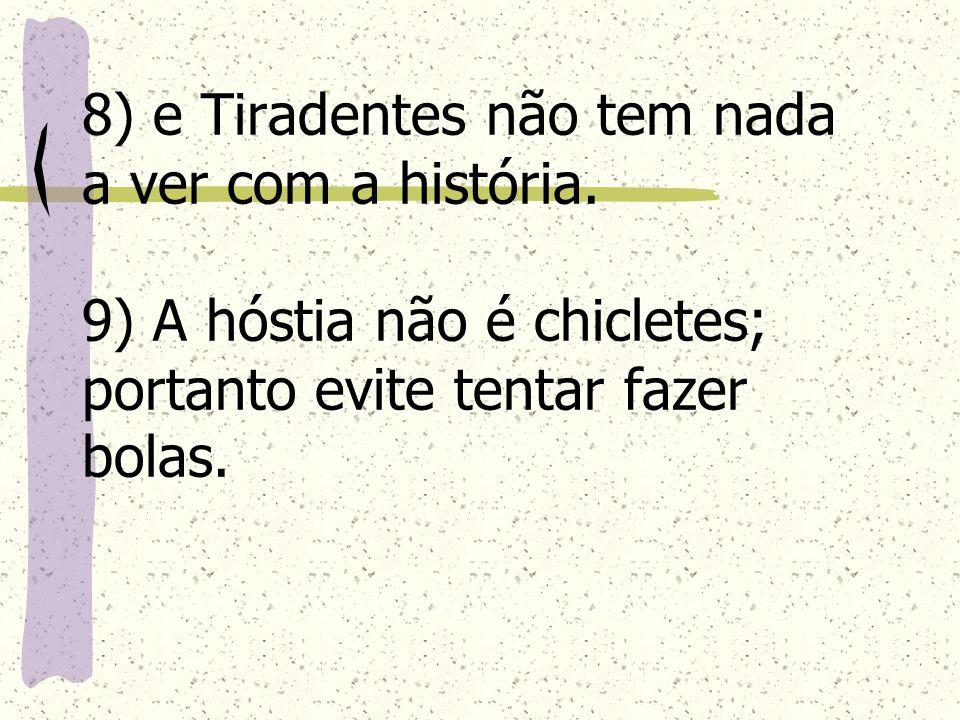 8) e Tiradentes não tem nada a ver com a história. 9) A hóstia não é chicletes; portanto evite tentar fazer bolas.