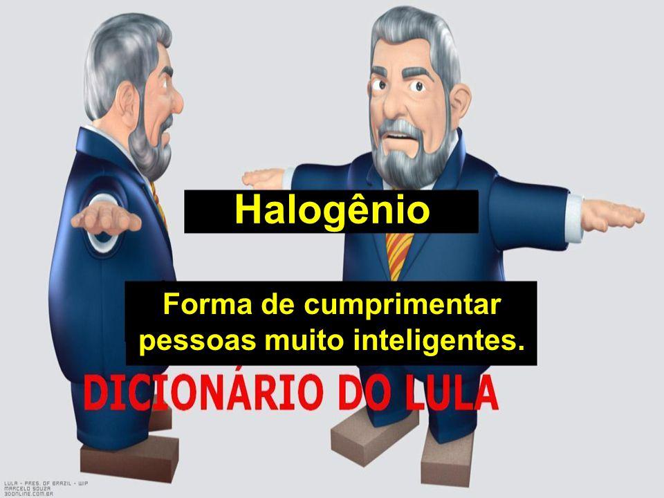 Halogênio Forma de cumprimentar pessoas muito inteligentes.