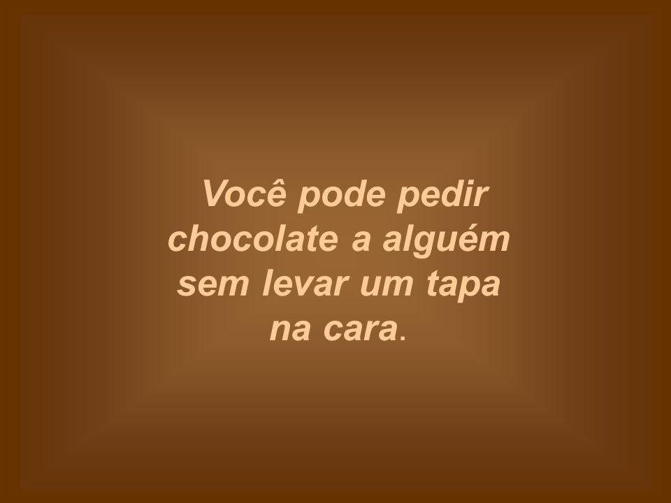 Chocolate não reclama que você o comeu muito rápido.