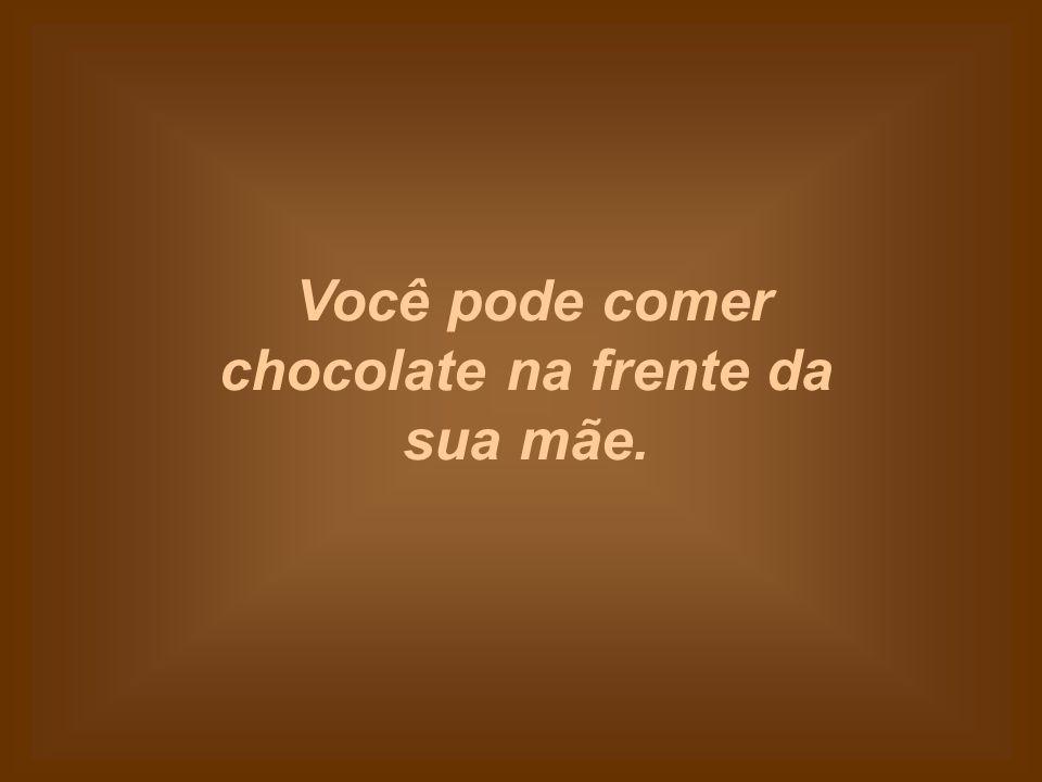 Você pode comer chocolate na frente da sua mãe.