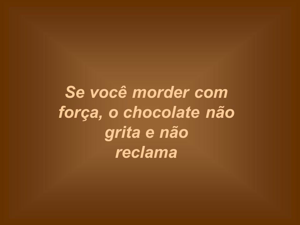 Se você morder com força, o chocolate não grita e não reclama