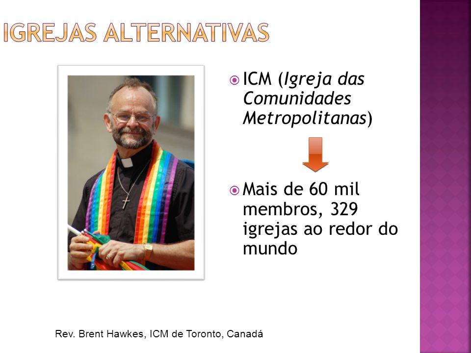 ICM (Igreja das Comunidades Metropolitanas) Mais de 60 mil membros, 329 igrejas ao redor do mundo Rev. Brent Hawkes, ICM de Toronto, Canadá