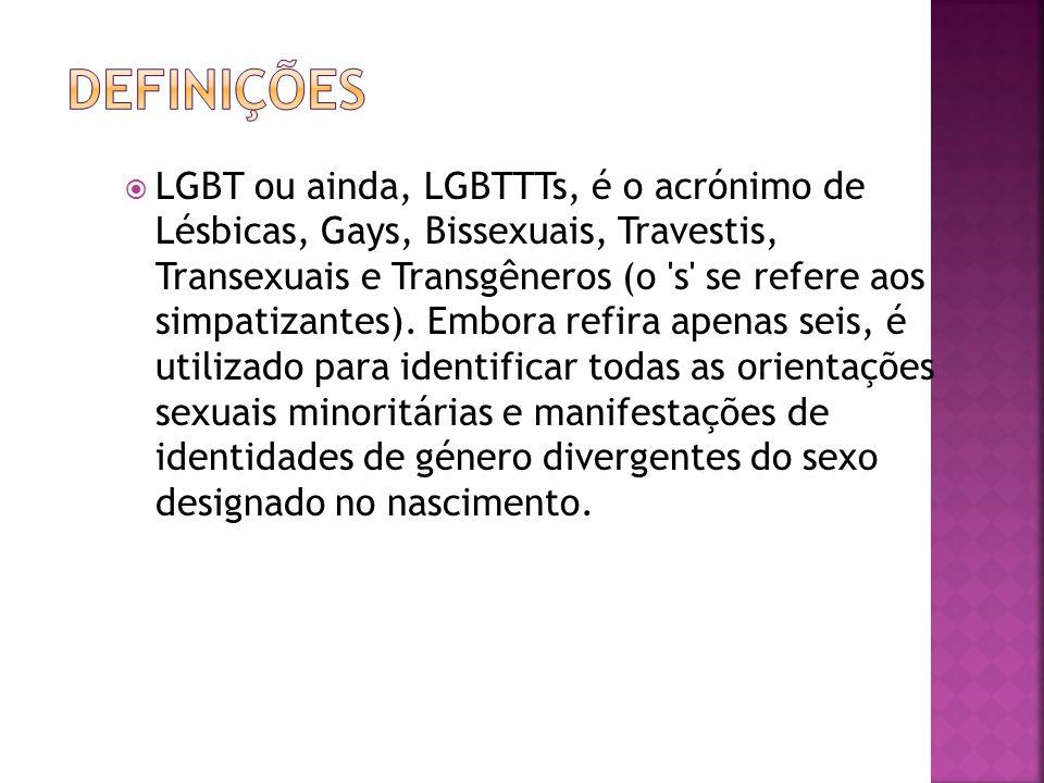 LGBT ou ainda, LGBTTTs, é o acrónimo de Lésbicas, Gays, Bissexuais, Travestis, Transexuais e Transgêneros (o 's' se refere aos simpatizantes). Embora