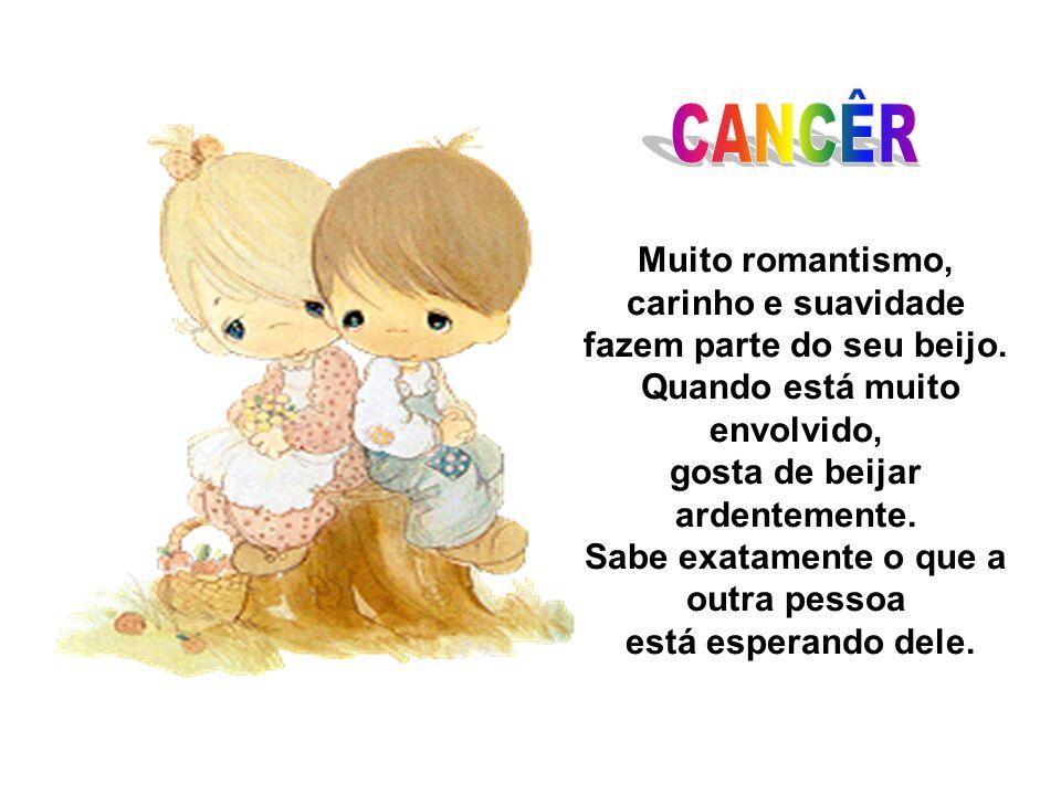 Muito romantismo, carinho e suavidade fazem parte do seu beijo. Quando está muito envolvido, gosta de beijar ardentemente. Sabe exatamente o que a out