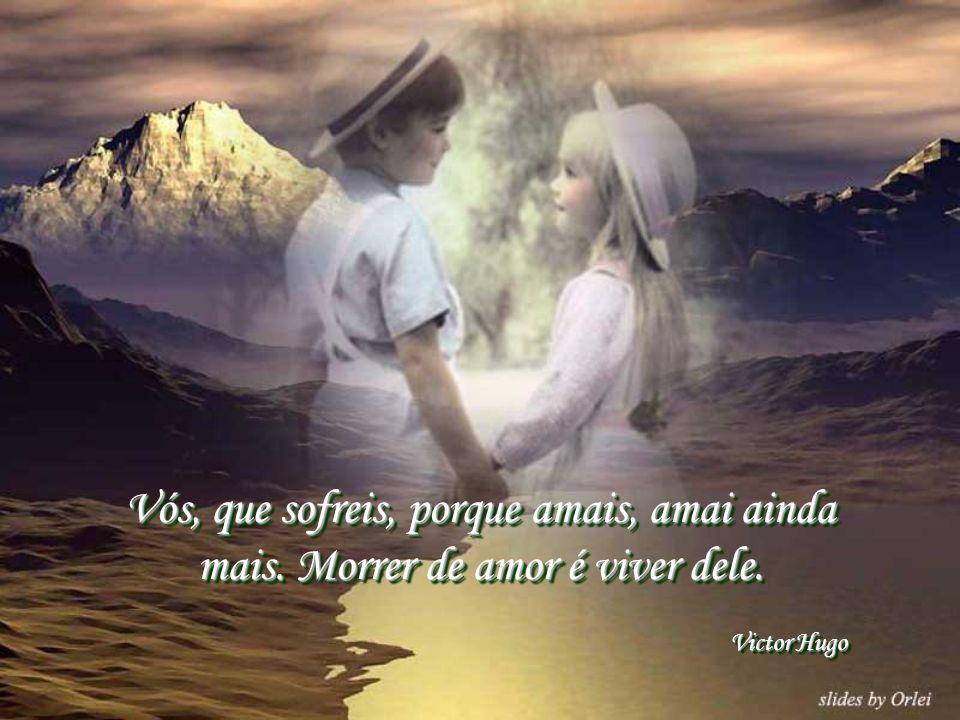 Vós, que sofreis, porque amais, amai ainda mais.Morrer de amor é viver dele.