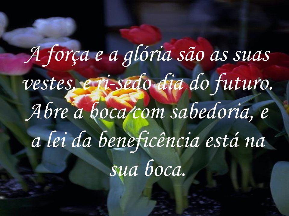 A força e a glória são as suas vestes, e ri-sedo dia do futuro.