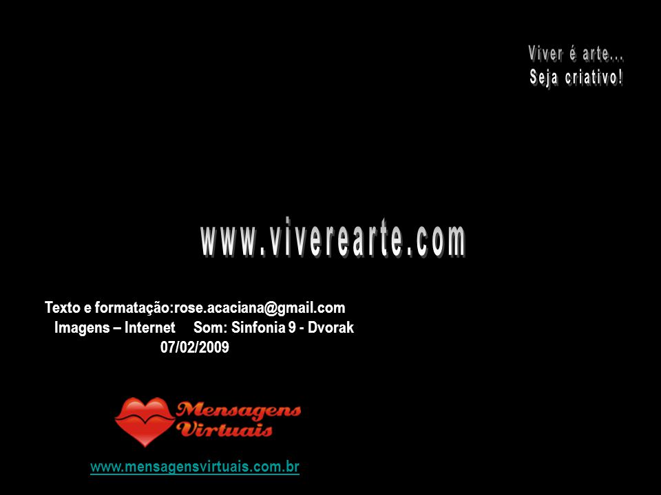 Texto e formatação:rose.acaciana@gmail.com Imagens – Internet Som: Sinfonia 9 - Dvorak 07/02/2009 www.mensagensvirtuais.com.br