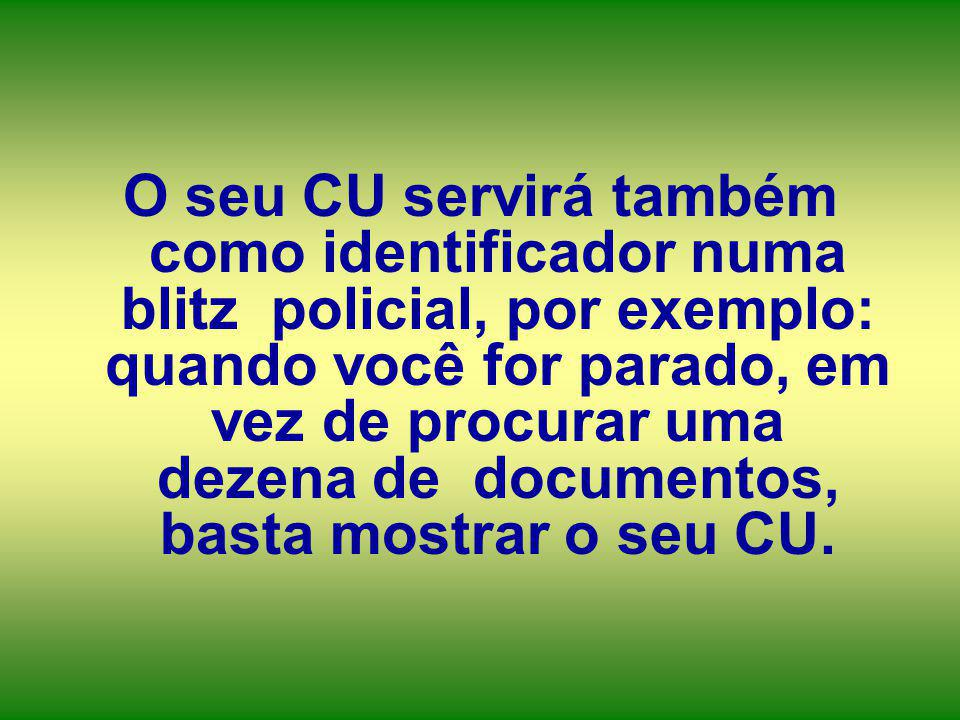 O seu CU servirá também como identificador numa blitz policial, por exemplo: quando você for parado, em vez de procurar uma dezena de documentos, basta mostrar o seu CU.