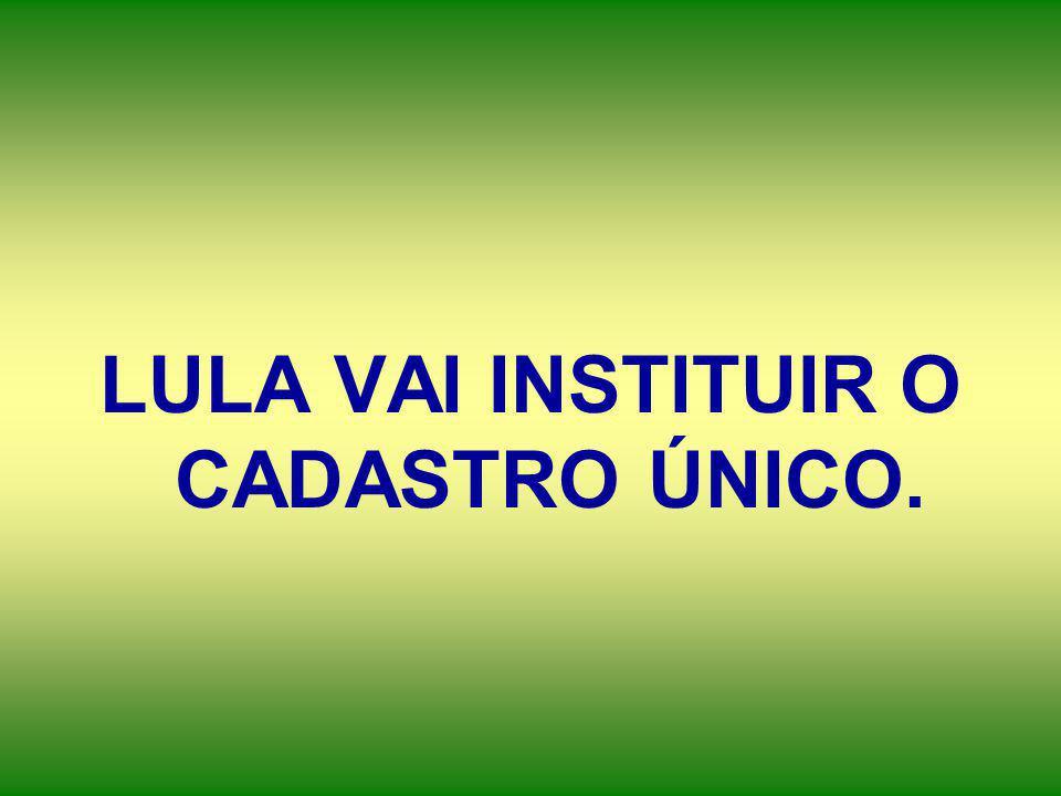 LULA VAI INSTITUIR O CADASTRO ÚNICO.