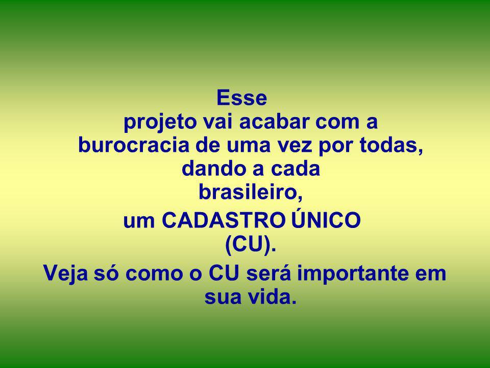 Esse projeto vai acabar com a burocracia de uma vez por todas, dando a cada brasileiro, um CADASTRO ÚNICO (CU). Veja só como o CU será importante em s